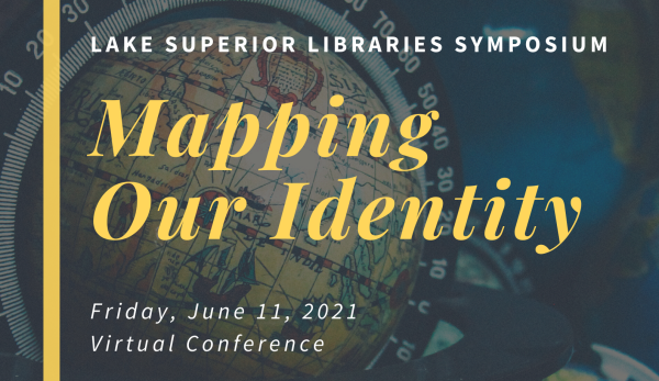 Title graphic reading: Lake Superior Libraries Symposium, Mapping Our Identity, Friday, June 11, 2021 Virtual Conference