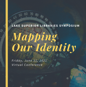 "Graphic title image reading ""Lake Superior Libraries Symposium, Mapping Our Identity, Friday, June 11, 2021 Virtual Conference"